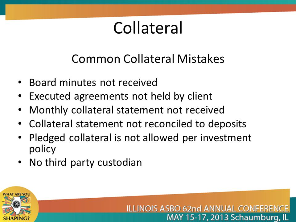 Collateral Common Collateral Mistakes Board minutes not received Executed agreements not held by client Monthly collateral statement not received Collateral statement not reconciled to deposits Pledged collateral is not allowed per investment policy No third party custodian