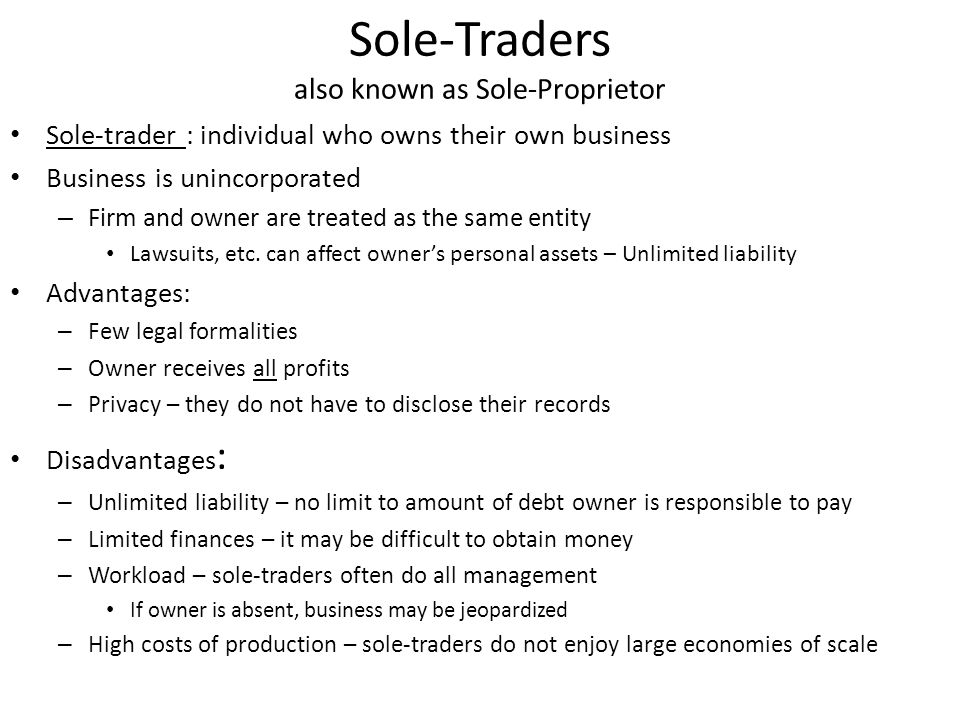Sole-Traders also known as Sole-Proprietor Sole-trader : individual who owns their own business Business is unincorporated – Firm and owner are treated as the same entity Lawsuits, etc.