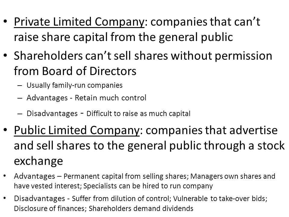 Private Limited Company: companies that can't raise share capital from the general public Shareholders can't sell shares without permission from Board of Directors – Usually family-run companies – Advantages - Retain much control – Disadvantages - Difficult to raise as much capital Public Limited Company: companies that advertise and sell shares to the general public through a stock exchange Advantages – Permanent capital from selling shares; Managers own shares and have vested interest; Specialists can be hired to run company Disadvantages - Suffer from dilution of control; Vulnerable to take-over bids; Disclosure of finances; Shareholders demand dividends