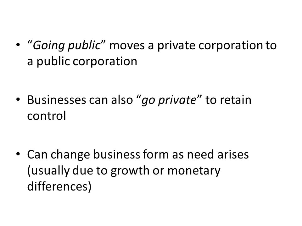 Going public moves a private corporation to a public corporation Businesses can also go private to retain control Can change business form as need arises (usually due to growth or monetary differences)