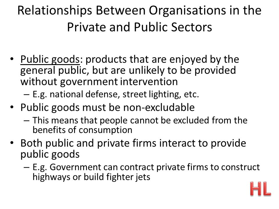 Relationships Between Organisations in the Private and Public Sectors Public goods: products that are enjoyed by the general public, but are unlikely to be provided without government intervention – E.g.