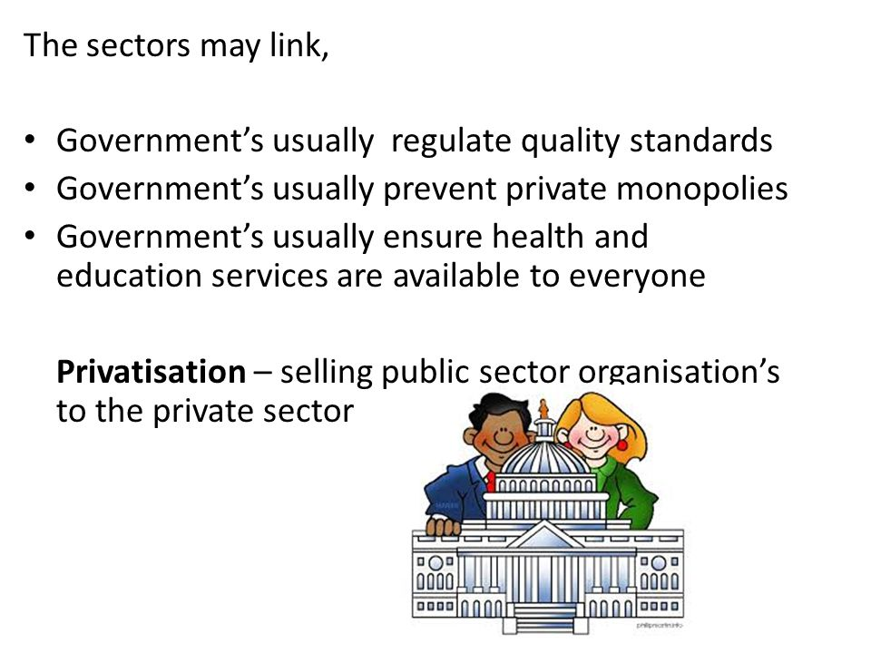 The sectors may link, Government's usually regulate quality standards Government's usually prevent private monopolies Government's usually ensure health and education services are available to everyone Privatisation – selling public sector organisation's to the private sector