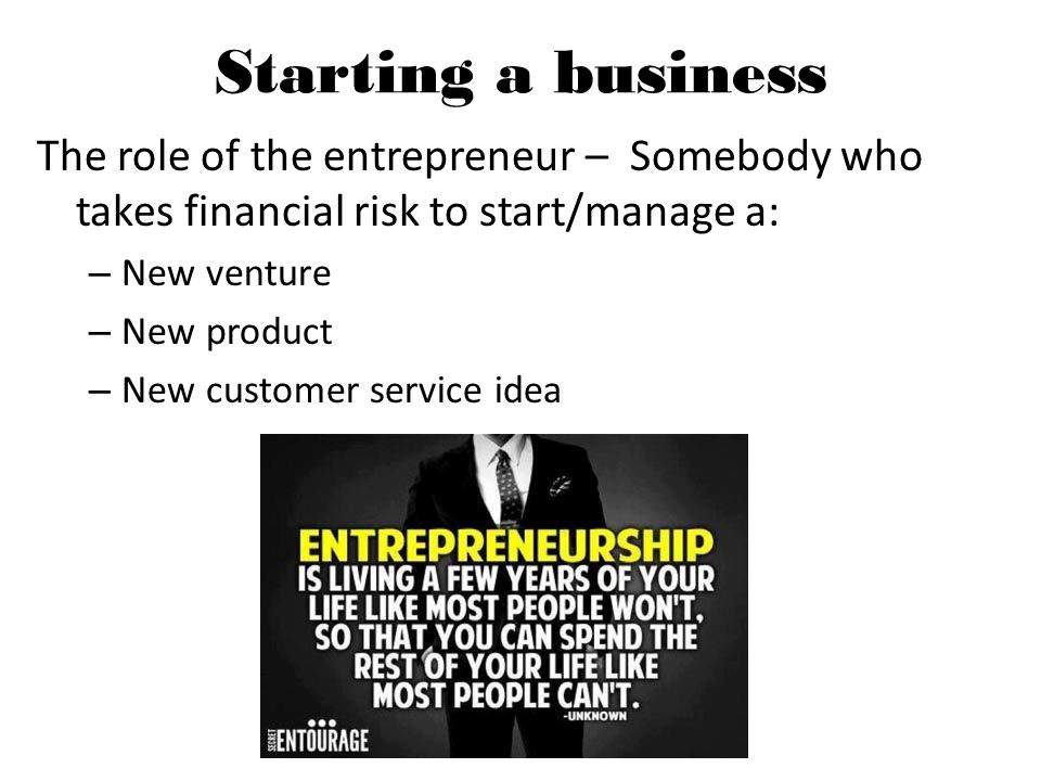 Starting a business The role of the entrepreneur – Somebody who takes financial risk to start/manage a: – New venture – New product – New customer service idea