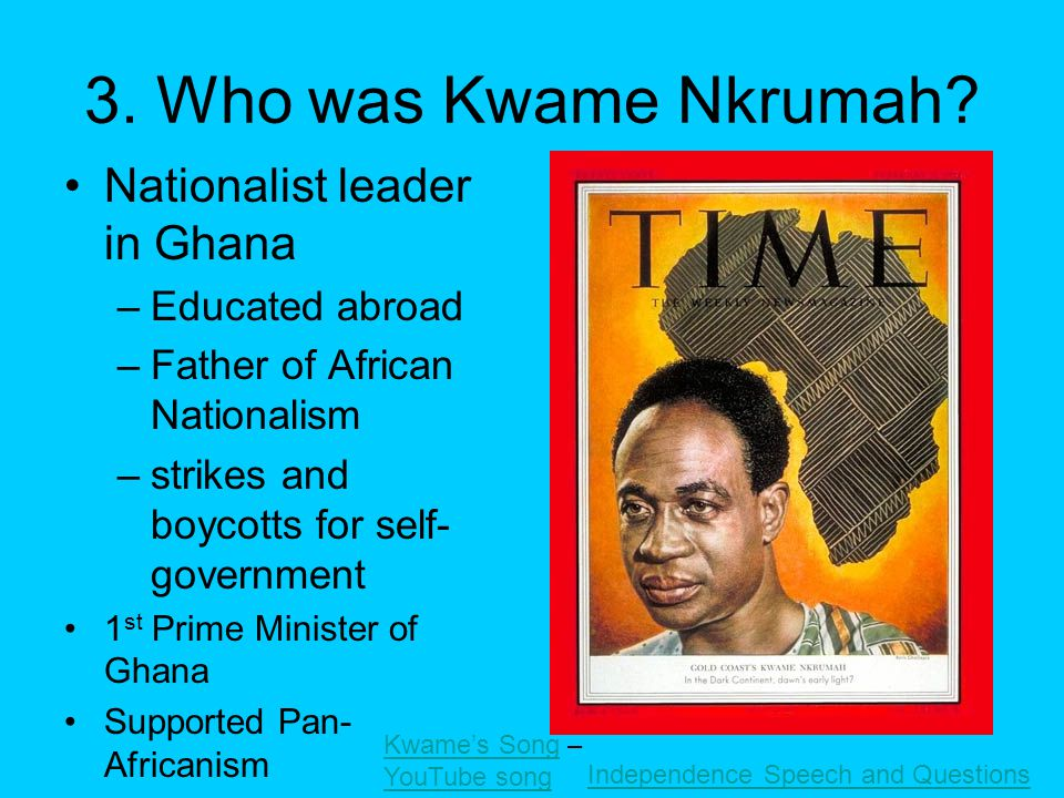 3. Who was Kwame Nkrumah? Nationalist leader in Ghana –Educated abroad –Father of African Nationalism –strikes and boycotts for self- government 1 st