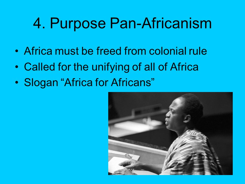 """4. Purpose Pan-Africanism Africa must be freed from colonial rule Called for the unifying of all of Africa Slogan """"Africa for Africans"""""""