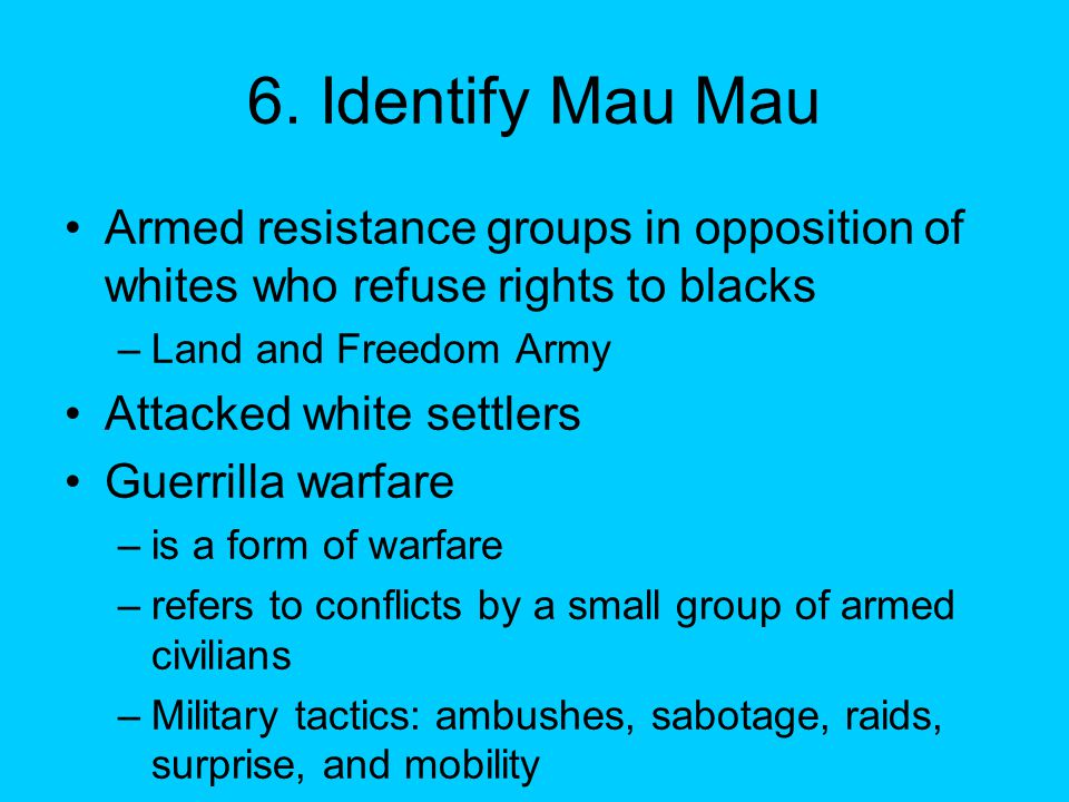 6. Identify Mau Mau Armed resistance groups in opposition of whites who refuse rights to blacks –Land and Freedom Army Attacked white settlers Guerril