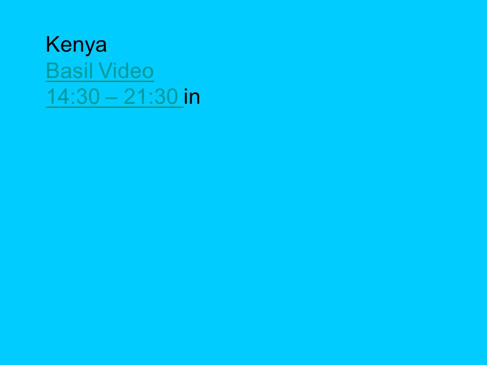 Kenya Basil Video 14:30 – 21:30 14:30 – 21:30 in