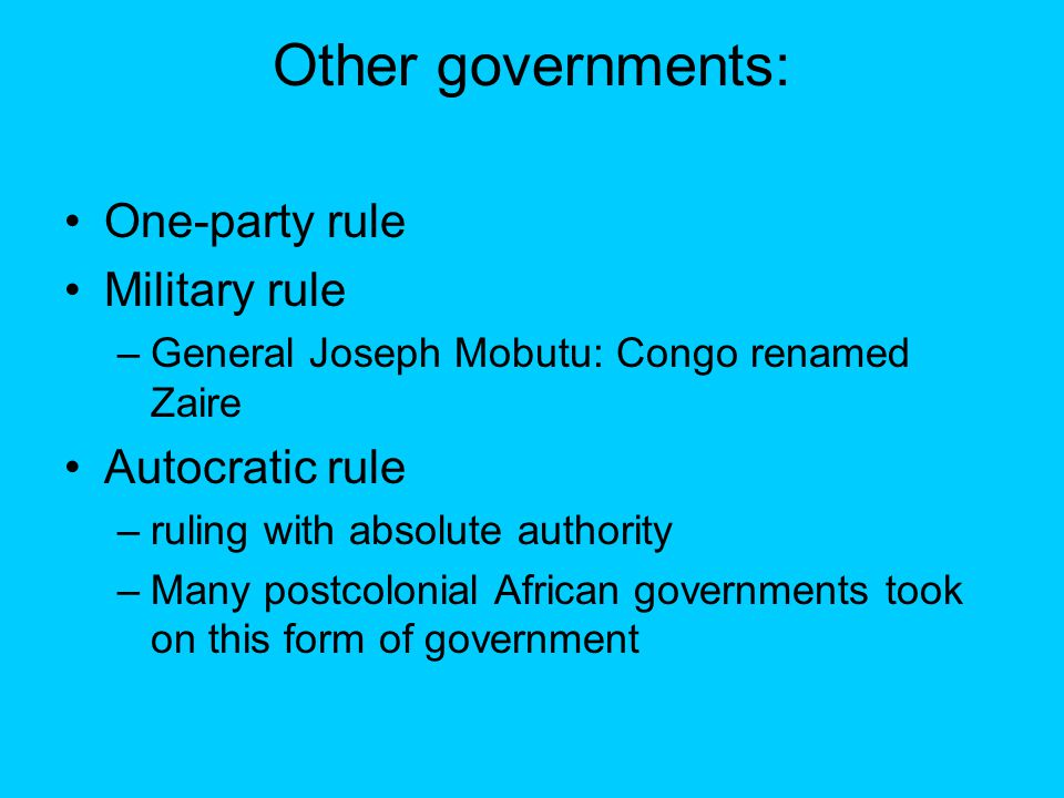 Other governments: One-party rule Military rule –General Joseph Mobutu: Congo renamed Zaire Autocratic rule –ruling with absolute authority –Many postcolonial African governments took on this form of government