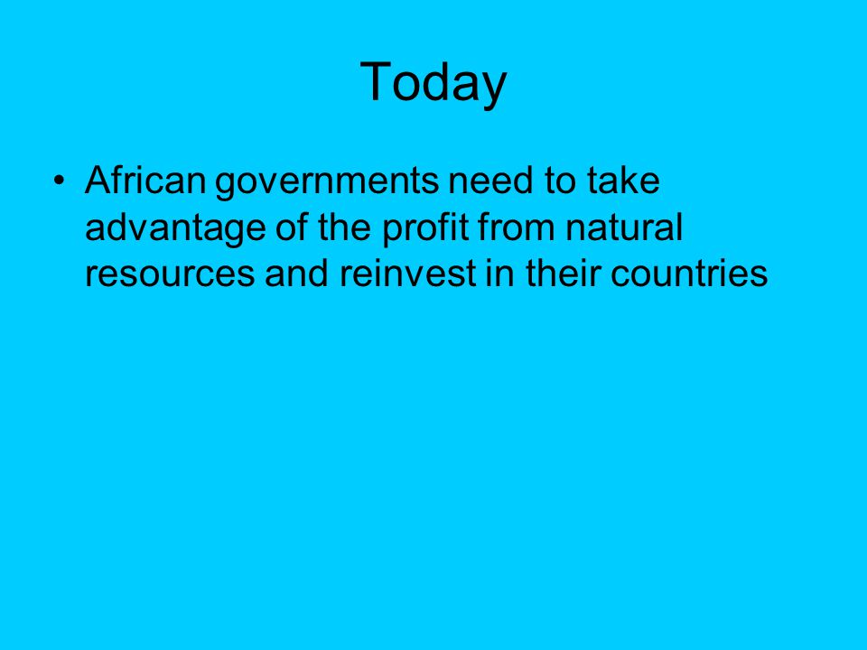 Today African governments need to take advantage of the profit from natural resources and reinvest in their countries
