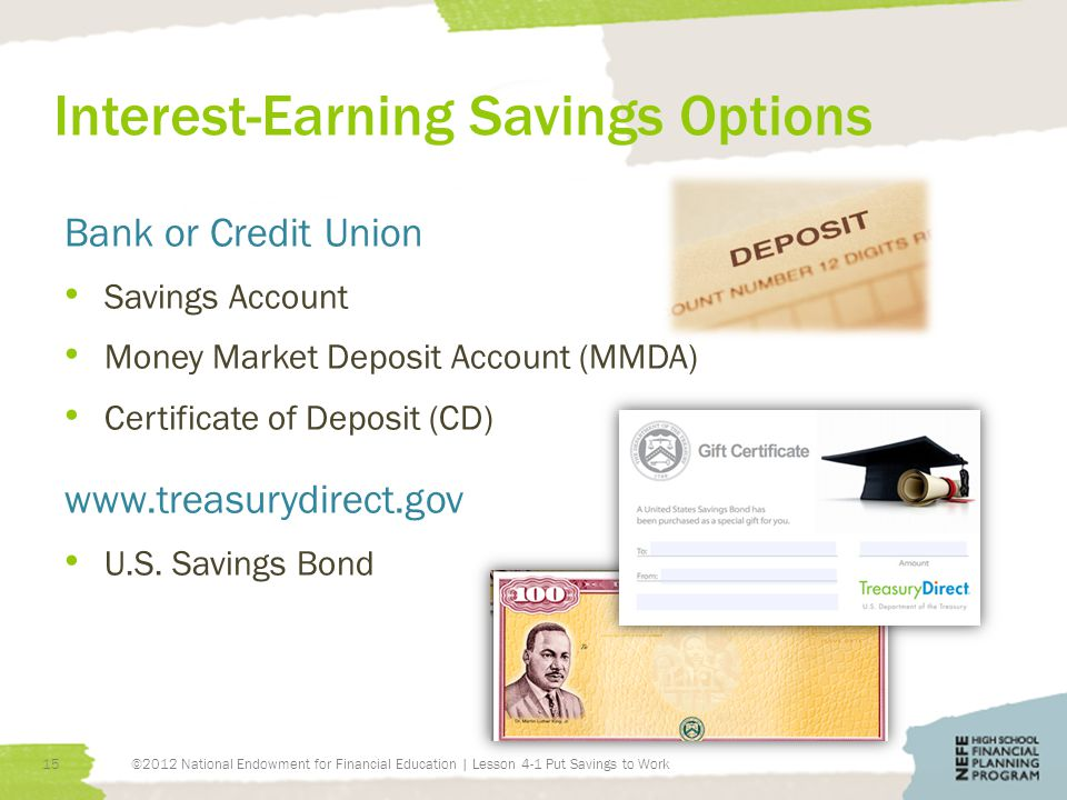 Interest-Earning Savings Options Bank or Credit Union Savings Account Money Market Deposit Account (MMDA) Certificate of Deposit (CD) www.treasurydirect.gov U.S.