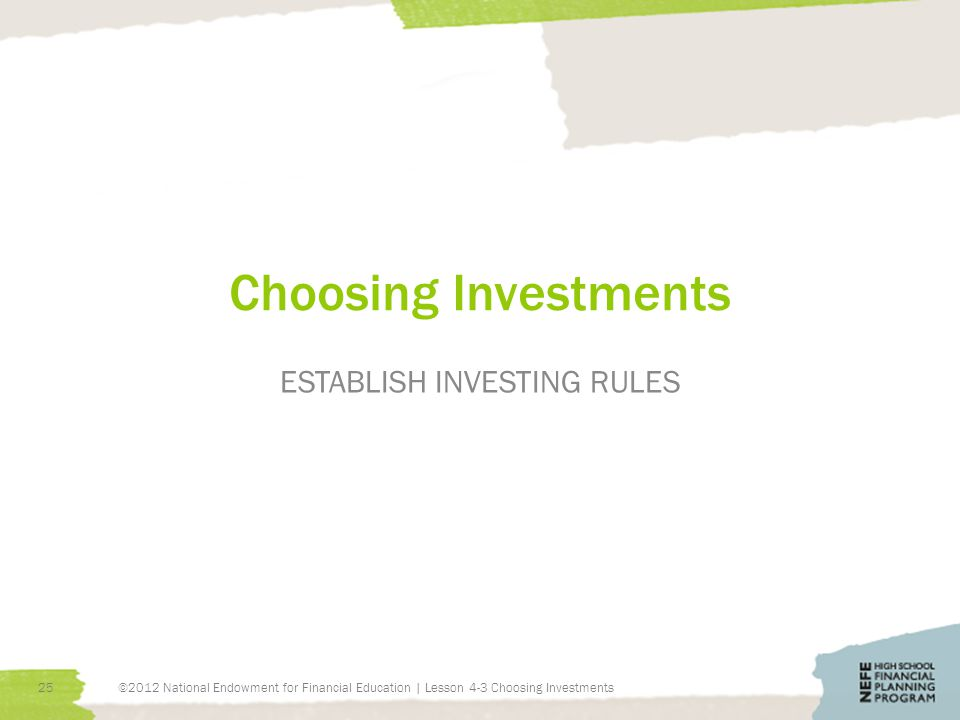 Choosing Investments ESTABLISH INVESTING RULES 25©2012 National Endowment for Financial Education | Lesson 4-3 Choosing Investments