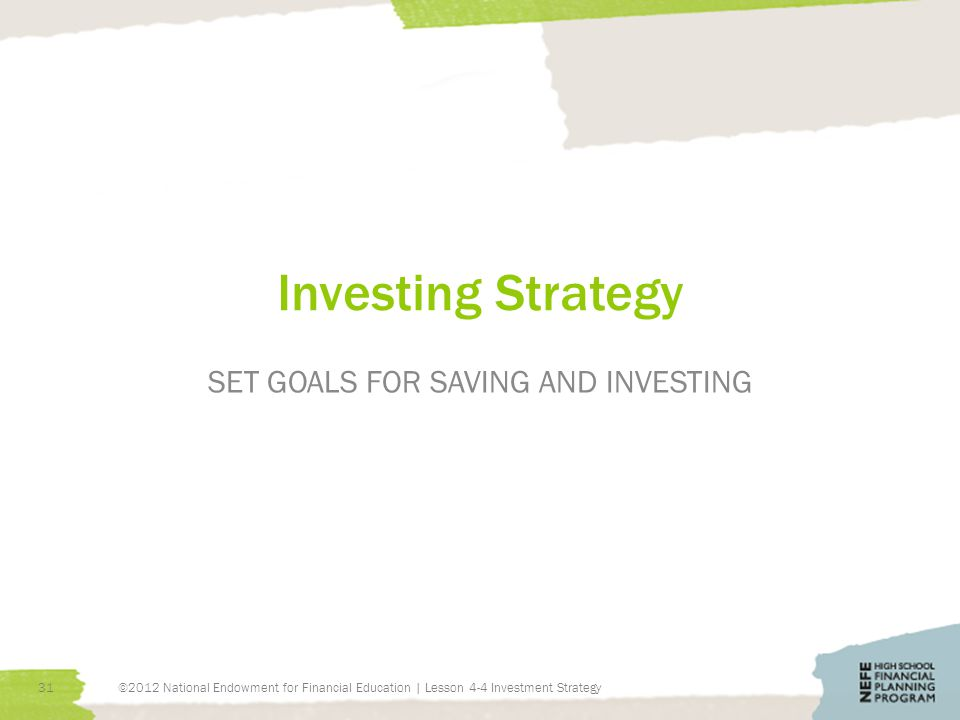 Investing Strategy SET GOALS FOR SAVING AND INVESTING 31©2012 National Endowment for Financial Education | Lesson 4-4 Investment Strategy