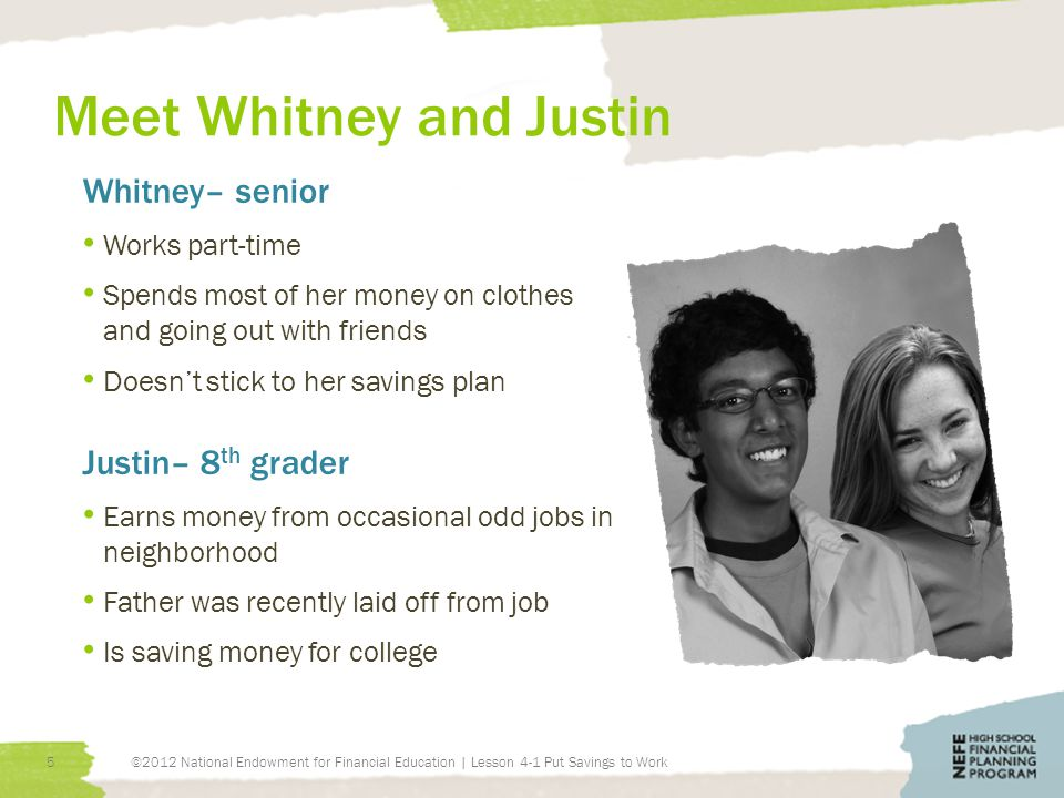 Meet Whitney and Justin Whitney– senior Works part-time Spends most of her money on clothes and going out with friends Doesn't stick to her savings plan Justin– 8 th grader Earns money from occasional odd jobs in neighborhood Father was recently laid off from job Is saving money for college ©2012 National Endowment for Financial Education | Lesson 4-1 Put Savings to Work5