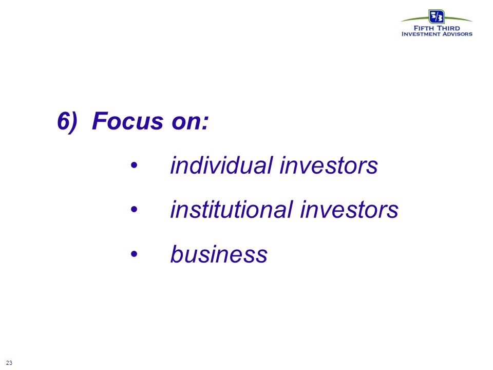 23 6) Focus on: individual investors institutional investors business