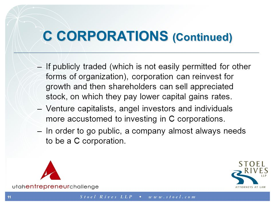 11 C CORPORATIONS (Continued) –If publicly traded (which is not easily permitted for other forms of organization), corporation can reinvest for growth and then shareholders can sell appreciated stock, on which they pay lower capital gains rates.
