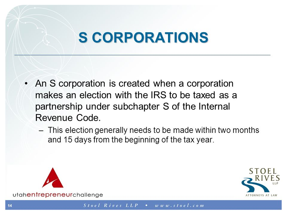 14 S CORPORATIONS An S corporation is created when a corporation makes an election with the IRS to be taxed as a partnership under subchapter S of the Internal Revenue Code.