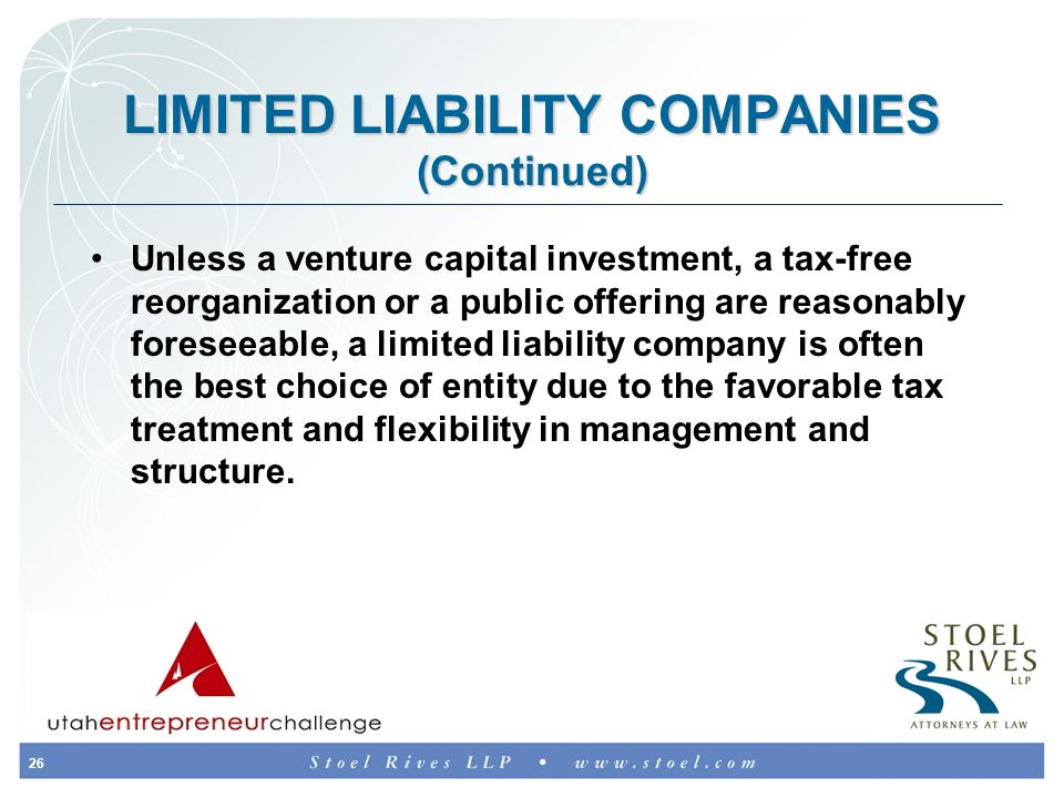 26 LIMITED LIABILITY COMPANIES (Continued) Unless a venture capital investment, a tax-free reorganization or a public offering are reasonably foreseeable, a limited liability company is often the best choice of entity due to the favorable tax treatment and flexibility in management and structure.