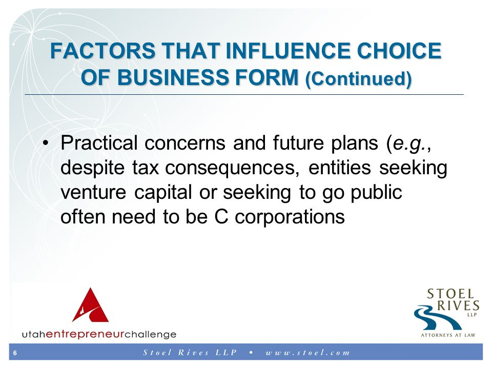 6 FACTORS THAT INFLUENCE CHOICE OF BUSINESS FORM (Continued) Practical concerns and future plans (e.g., despite tax consequences, entities seeking venture capital or seeking to go public often need to be C corporations