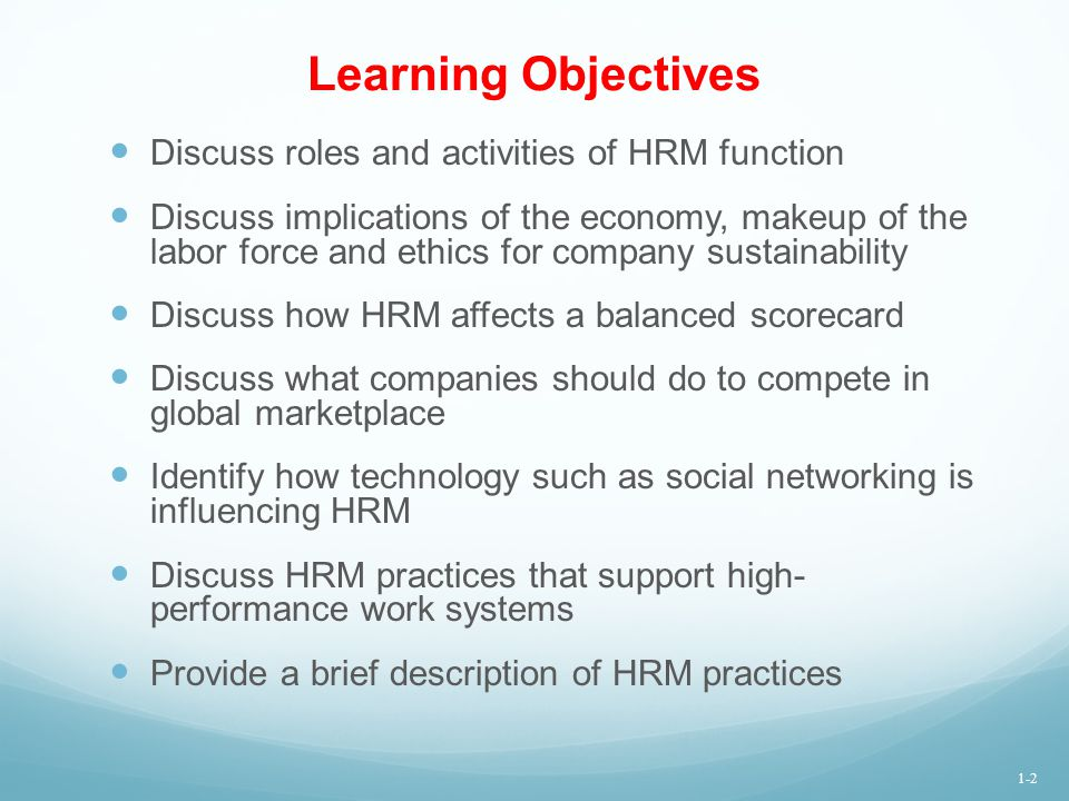 Learning Objectives Discuss roles and activities of HRM function Discuss implications of the economy, makeup of the labor force and ethics for company