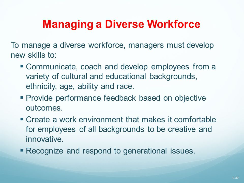 Managing a Diverse Workforce To manage a diverse workforce, managers must develop new skills to:  Communicate, coach and develop employees from a var