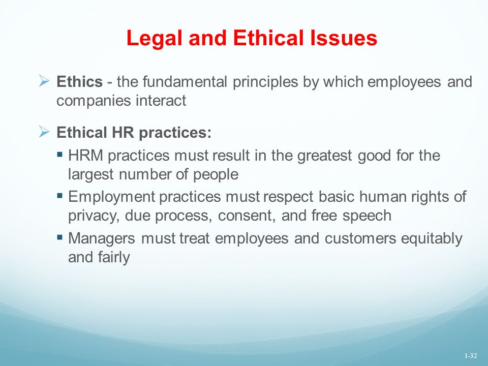 Legal and Ethical Issues  Ethics - the fundamental principles by which employees and companies interact  Ethical HR practices:  HRM practices must