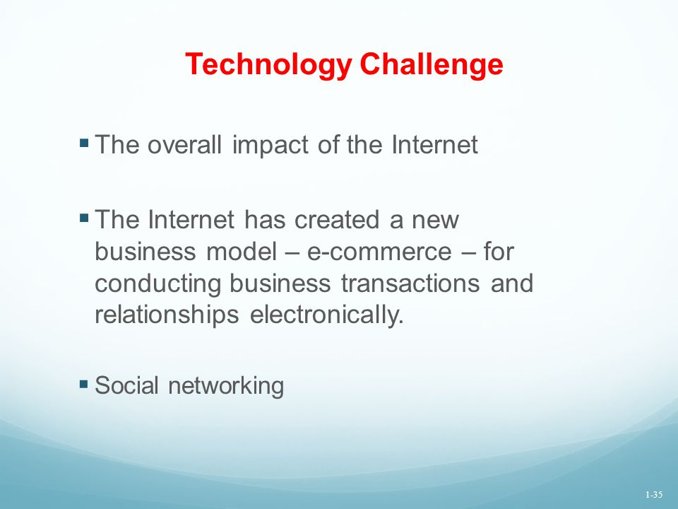 Technology Challenge  The overall impact of the Internet  The Internet has created a new business model – e-commerce – for conducting business trans