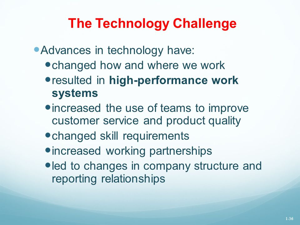 The Technology Challenge Advances in technology have: changed how and where we work resulted in high-performance work systems increased the use of tea