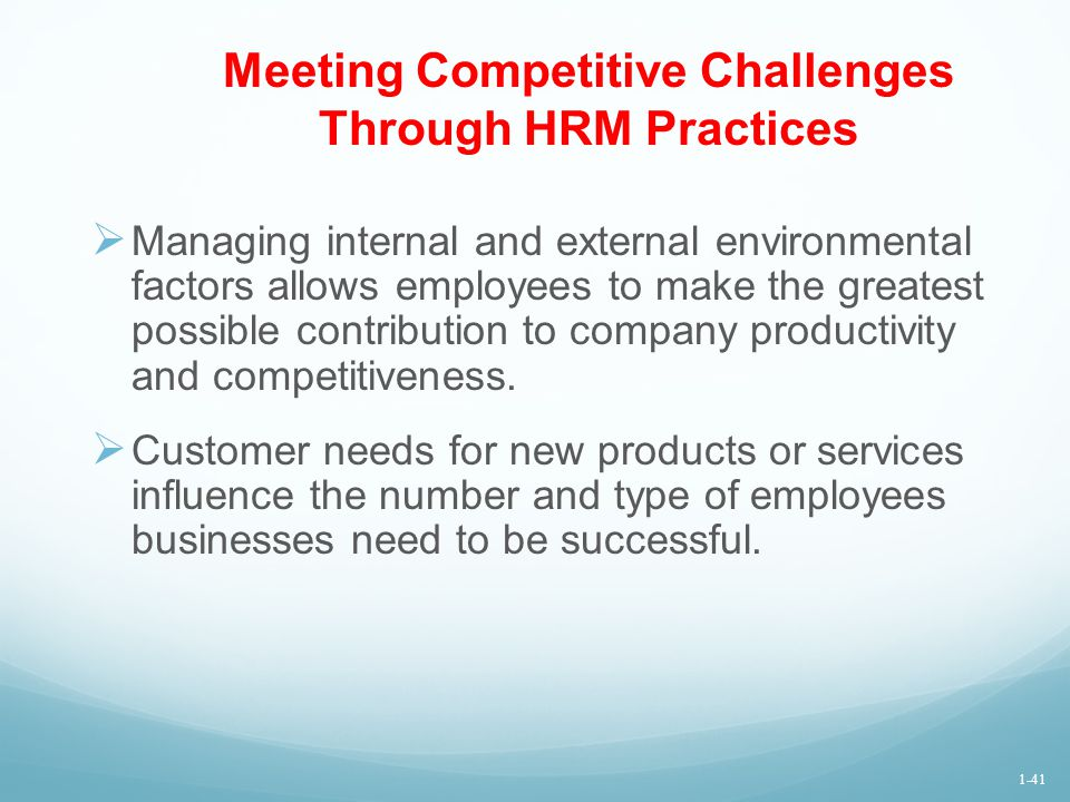 Meeting Competitive Challenges Through HRM Practices  Managing internal and external environmental factors allows employees to make the greatest poss