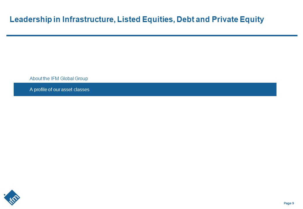 Page 9 Leadership in Infrastructure, Listed Equities, Debt and Private Equity About the IFM Global Group A profile of our asset classess