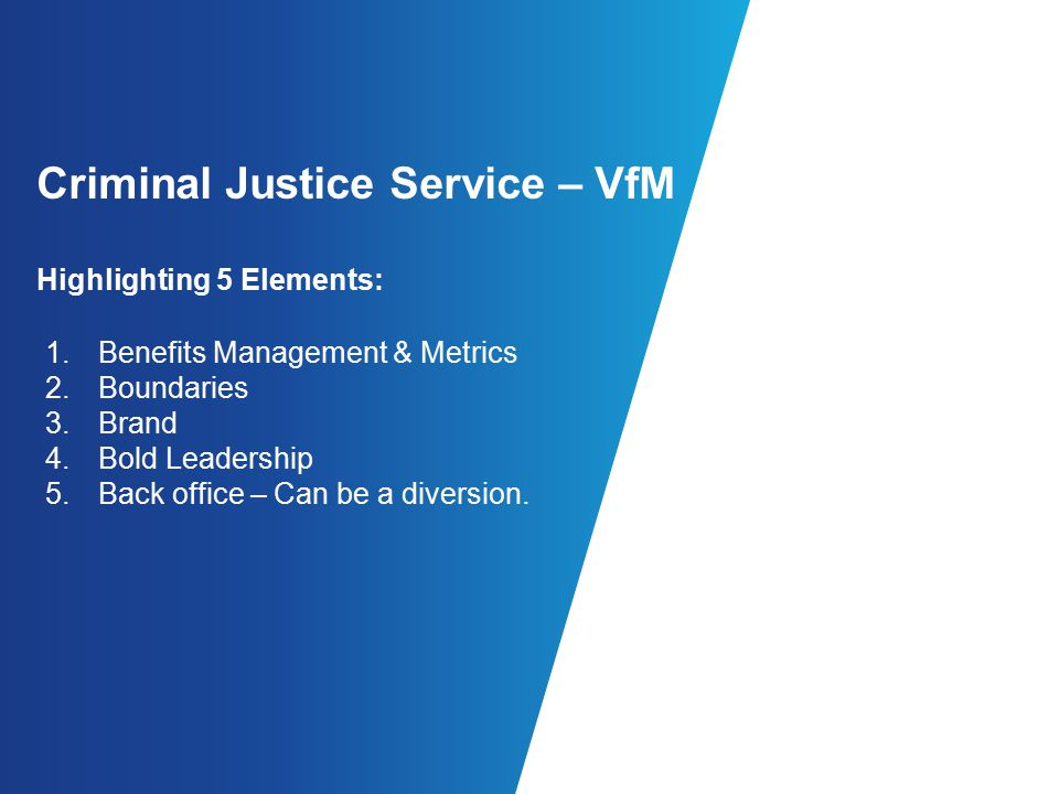 Criminal Justice Service – VfM Highlighting 5 Elements: 1.Benefits Management & Metrics 2.Boundaries 3.Brand 4.Bold Leadership 5.Back office – Can be a diversion.