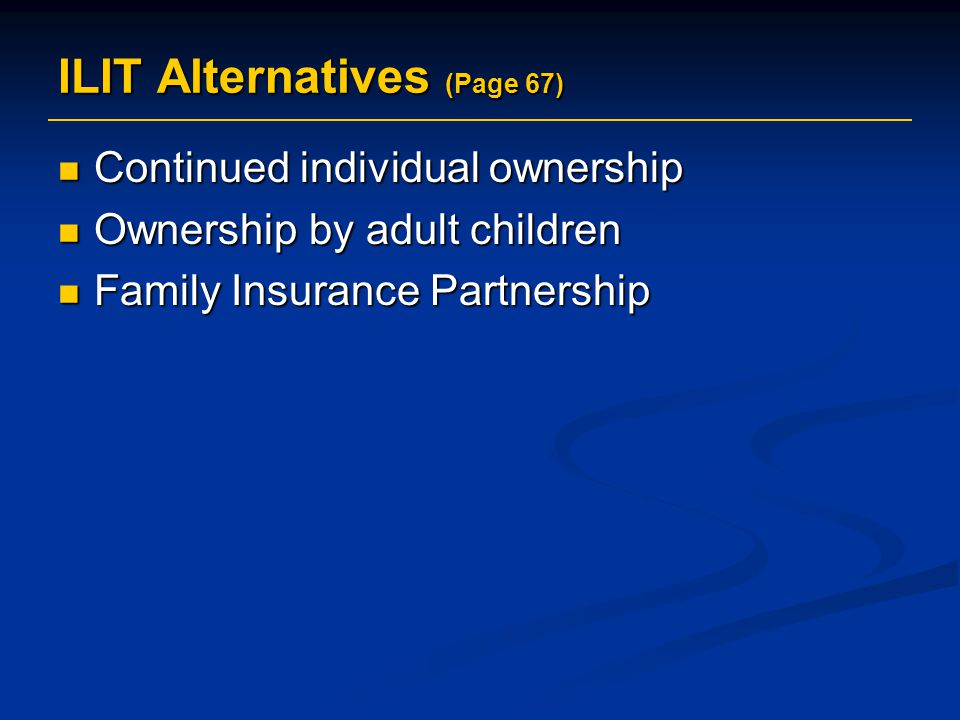 ILIT Alternatives (Page 67) Continued individual ownership Continued individual ownership Ownership by adult children Ownership by adult children Family Insurance Partnership Family Insurance Partnership