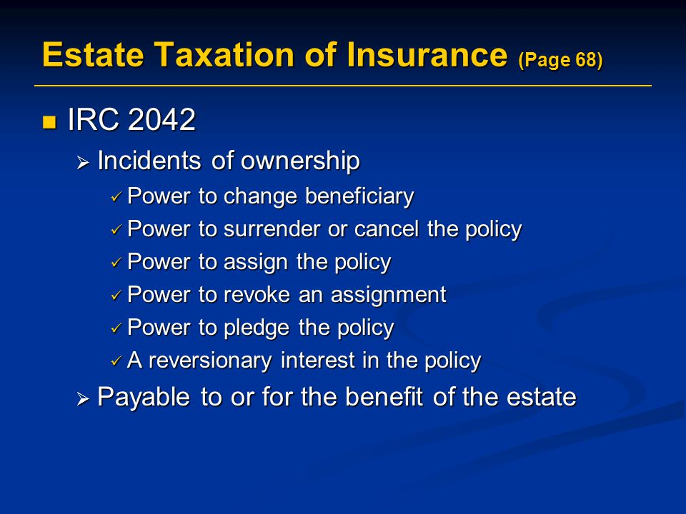 Estate Taxation of Insurance (Page 68) IRC 2042 IRC 2042  Incidents of ownership Power to change beneficiary Power to change beneficiary Power to surrender or cancel the policy Power to surrender or cancel the policy Power to assign the policy Power to assign the policy Power to revoke an assignment Power to revoke an assignment Power to pledge the policy Power to pledge the policy A reversionary interest in the policy A reversionary interest in the policy  Payable to or for the benefit of the estate