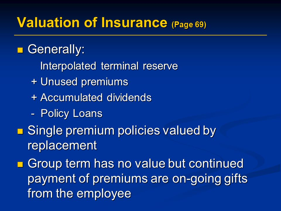 Valuation of Insurance (Page 69) Generally: Generally: Interpolated terminal reserve Interpolated terminal reserve + Unused premiums + Accumulated dividends - Policy Loans Single premium policies valued by replacement Single premium policies valued by replacement Group term has no value but continued payment of premiums are on-going gifts from the employee Group term has no value but continued payment of premiums are on-going gifts from the employee