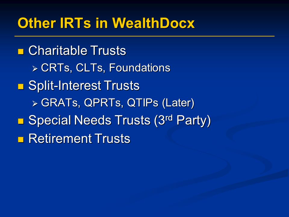 Other IRTs in WealthDocx Charitable Trusts Charitable Trusts  CRTs, CLTs, Foundations Split-Interest Trusts Split-Interest Trusts  GRATs, QPRTs, QTIPs (Later) Special Needs Trusts (3 rd Party) Special Needs Trusts (3 rd Party) Retirement Trusts Retirement Trusts