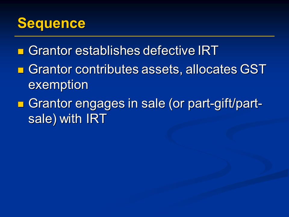 Sequence Grantor establishes defective IRT Grantor establishes defective IRT Grantor contributes assets, allocates GST exemption Grantor contributes assets, allocates GST exemption Grantor engages in sale (or part-gift/part- sale) with IRT Grantor engages in sale (or part-gift/part- sale) with IRT