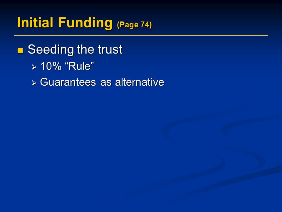 Initial Funding (Page 74) Seeding the trust Seeding the trust  10% Rule  Guarantees as alternative