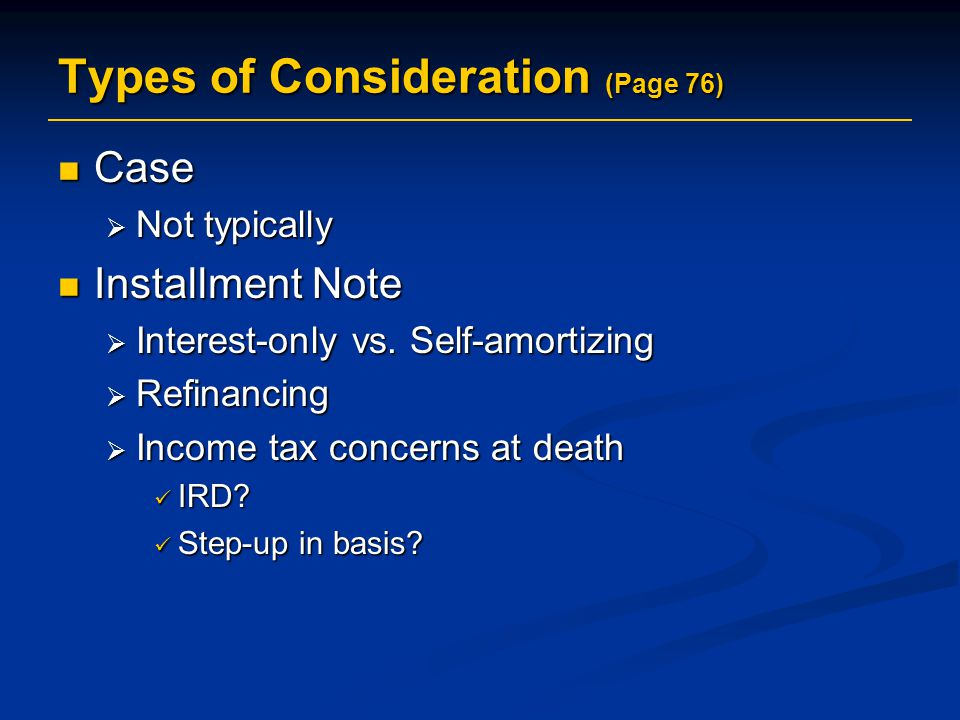 Types of Consideration (Page 76) Case Case  Not typically Installment Note Installment Note  Interest-only vs.