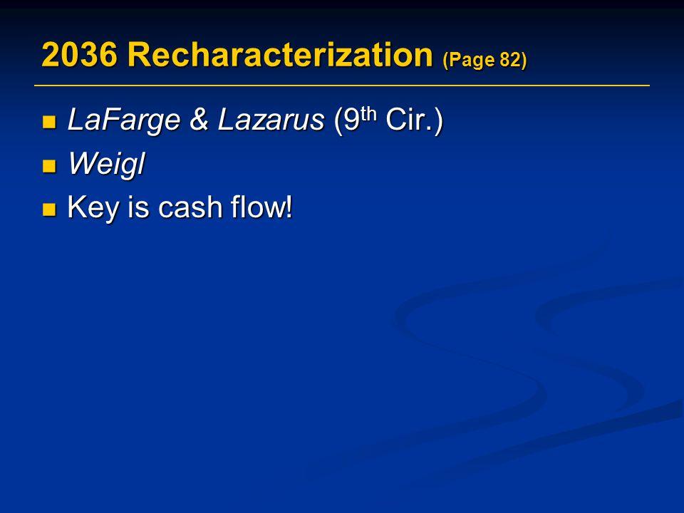 2036 Recharacterization (Page 82) LaFarge & Lazarus (9 th Cir.) LaFarge & Lazarus (9 th Cir.) Weigl Weigl Key is cash flow! Key is cash flow!