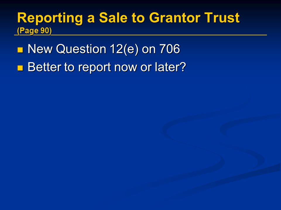 Reporting a Sale to Grantor Trust (Page 90) New Question 12(e) on 706 New Question 12(e) on 706 Better to report now or later.