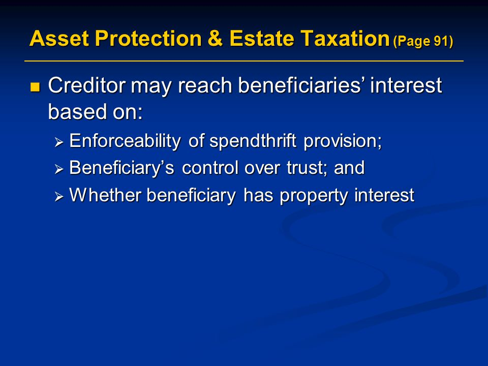 Asset Protection & Estate Taxation (Page 91) Creditor may reach beneficiaries' interest based on: Creditor may reach beneficiaries' interest based on:  Enforceability of spendthrift provision;  Beneficiary's control over trust; and  Whether beneficiary has property interest