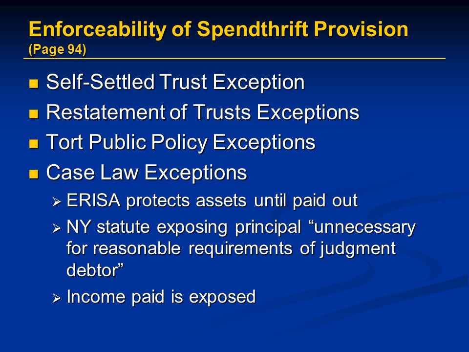 Enforceability of Spendthrift Provision (Page 94) Self-Settled Trust Exception Self-Settled Trust Exception Restatement of Trusts Exceptions Restatement of Trusts Exceptions Tort Public Policy Exceptions Tort Public Policy Exceptions Case Law Exceptions Case Law Exceptions  ERISA protects assets until paid out  NY statute exposing principal unnecessary for reasonable requirements of judgment debtor  Income paid is exposed