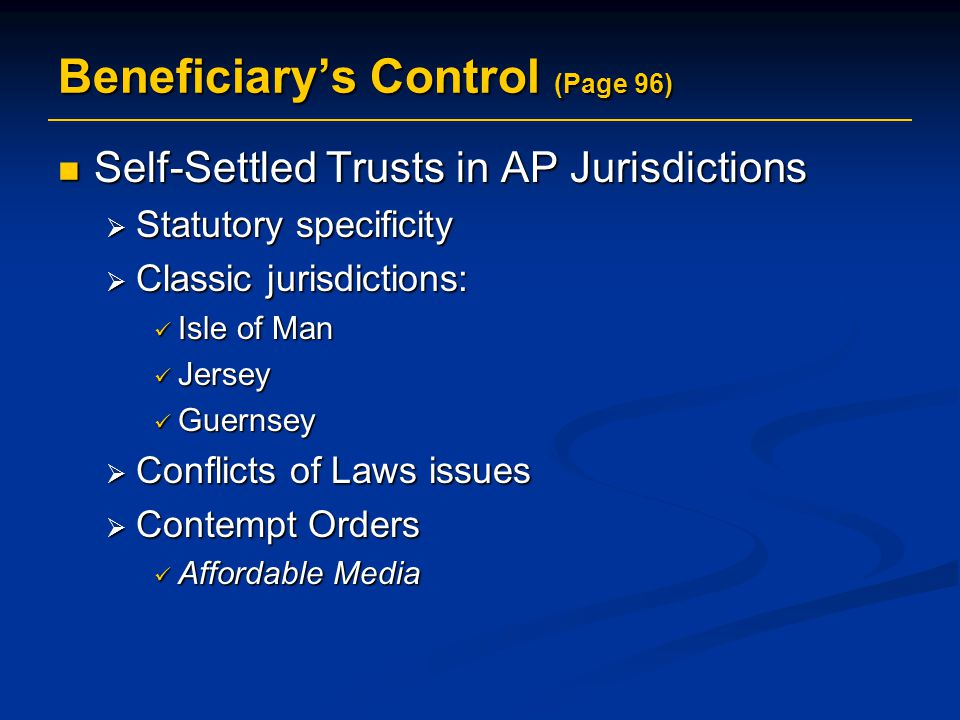 Beneficiary's Control (Page 96) Self-Settled Trusts in AP Jurisdictions Self-Settled Trusts in AP Jurisdictions  Statutory specificity  Classic jurisdictions: Isle of Man Isle of Man Jersey Jersey Guernsey Guernsey  Conflicts of Laws issues  Contempt Orders Affordable Media Affordable Media