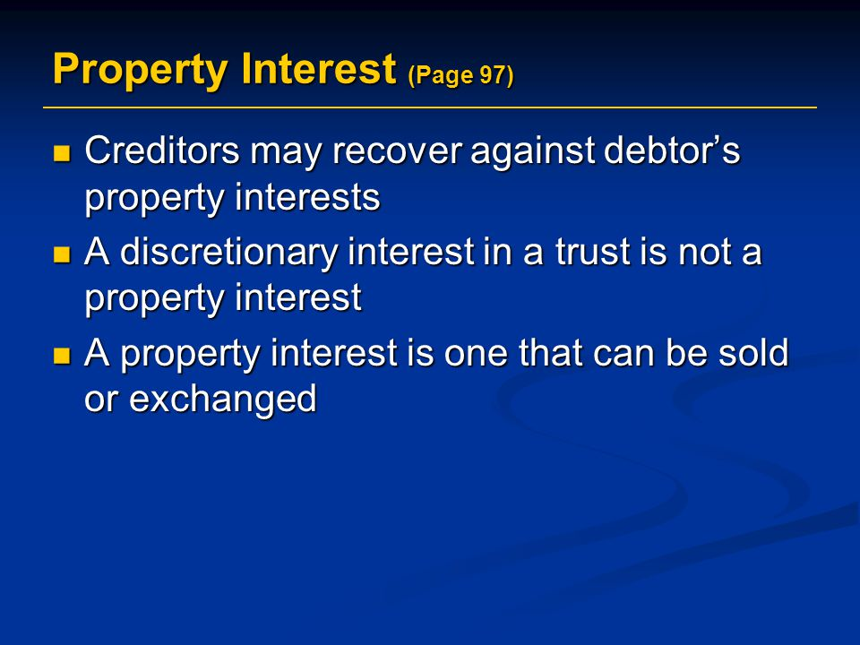 Property Interest (Page 97) Creditors may recover against debtor's property interests Creditors may recover against debtor's property interests A discretionary interest in a trust is not a property interest A discretionary interest in a trust is not a property interest A property interest is one that can be sold or exchanged A property interest is one that can be sold or exchanged