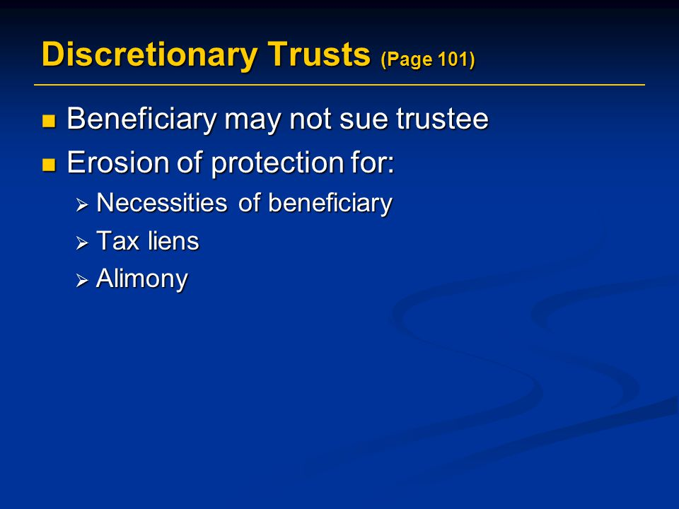 Discretionary Trusts (Page 101) Beneficiary may not sue trustee Beneficiary may not sue trustee Erosion of protection for: Erosion of protection for:  Necessities of beneficiary  Tax liens  Alimony