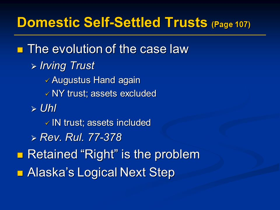 Domestic Self-Settled Trusts (Page 107) The evolution of the case law The evolution of the case law  Irving Trust Augustus Hand again Augustus Hand again NY trust; assets excluded NY trust; assets excluded  Uhl IN trust; assets included IN trust; assets included  Rev.