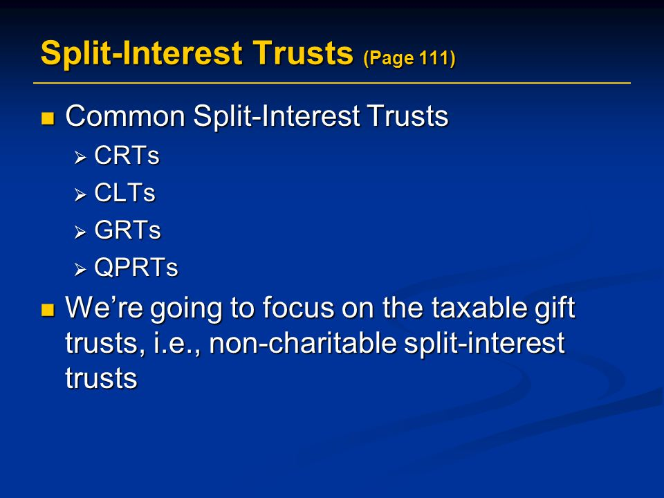 Split-Interest Trusts (Page 111) Common Split-Interest Trusts Common Split-Interest Trusts  CRTs  CLTs  GRTs  QPRTs We're going to focus on the taxable gift trusts, i.e., non-charitable split-interest trusts We're going to focus on the taxable gift trusts, i.e., non-charitable split-interest trusts