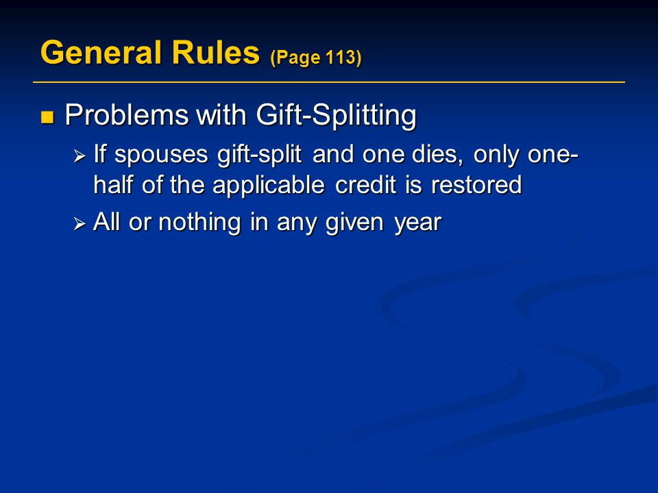 General Rules (Page 113) Problems with Gift-Splitting Problems with Gift-Splitting  If spouses gift-split and one dies, only one- half of the applicable credit is restored  All or nothing in any given year