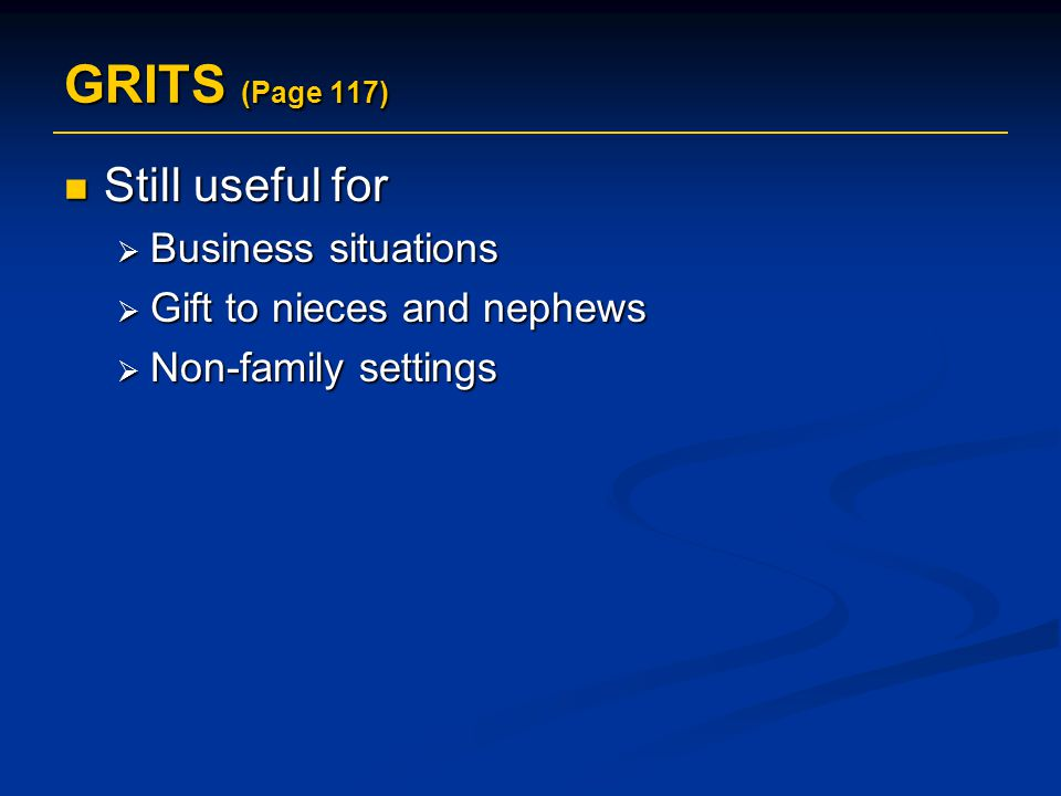 GRITS (Page 117) Still useful for Still useful for  Business situations  Gift to nieces and nephews  Non-family settings