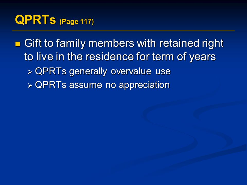 QPRTs (Page 117) Gift to family members with retained right to live in the residence for term of years Gift to family members with retained right to live in the residence for term of years  QPRTs generally overvalue use  QPRTs assume no appreciation