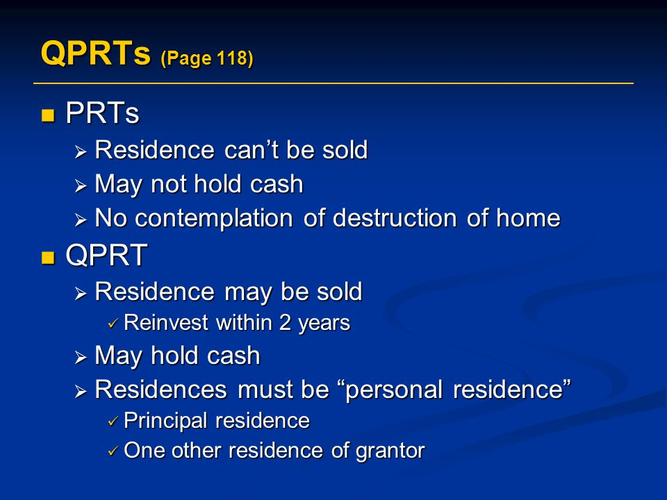 QPRTs (Page 118) PRTs PRTs  Residence can't be sold  May not hold cash  No contemplation of destruction of home QPRT QPRT  Residence may be sold Reinvest within 2 years Reinvest within 2 years  May hold cash  Residences must be personal residence Principal residence Principal residence One other residence of grantor One other residence of grantor